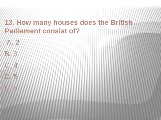 13. How many houses does the British Parliament consist of? A. 2 B. 3 C. 4 D....