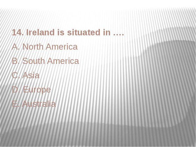 14. Ireland is situated in …. A. North America B. South America C. Asia D. Eu...