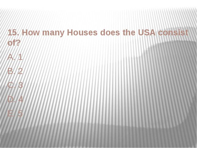 15. How many Houses does the USA consist of? A. 1 B. 2 C. 3 D. 4 E. 5
