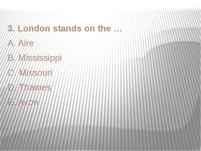 3. London stands on the … A. Aire B. Mississippi C. Missouri D. Thames E. Avon