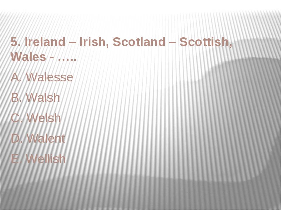 5. Ireland – Irish, Scotland – Scottish, Wales - ….. A. Walesse B. Walsh C. W...