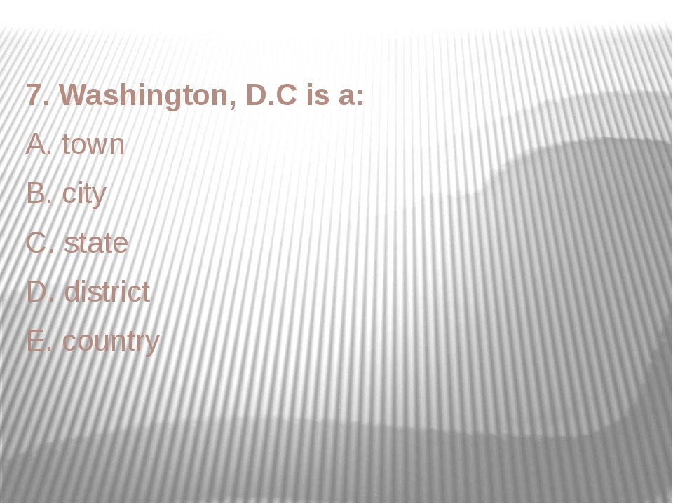 7. Washington, D.C is a: A. town B. city C. state D. district E. country