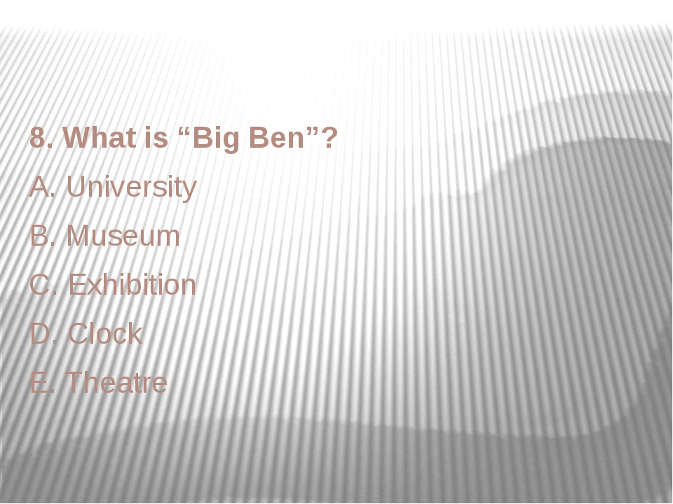 """8. What is """"Big Ben""""? A. University B. Museum C. Exhibition D. Clock E. Theatre"""