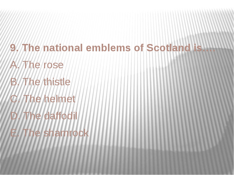 9. The national emblems of Scotland is…. A. The rose B. The thistle C. The he...