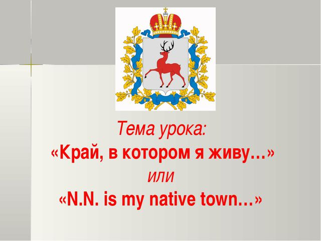 Тема урока: «Край, в котором я живу…» или «N.N. is my native town…»