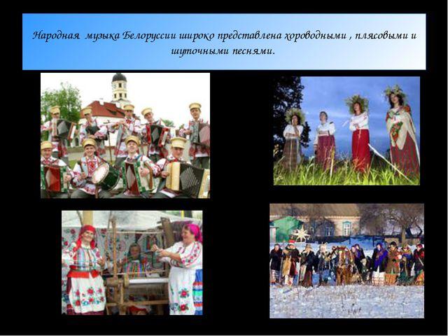 Народная музыка Белоруссии широко представлена хороводными , плясовыми и шуто...