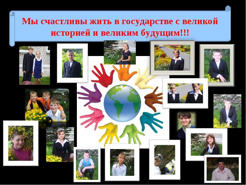 Мы счастливы жить в государстве с великой историей и великим будущим!!!