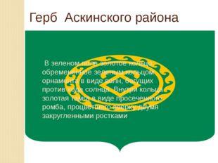 Герб Аскинского района В зеленом поле золотое кольцо, обремененное зеленым ко