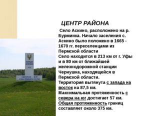 ЦЕНТР РАЙОНА Село Аскино, расположено на р. Бурминка. Начало заселения с. Аск