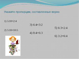 Укажите пропорции, составленные верно 1) 5:10=2:4 2) 5:10=10:5 3) 6:4=3:2 4)
