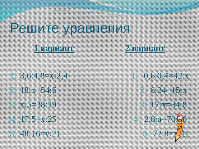 Решите уравнения 1 вариант 2 вариант 3,6:4,8=х:2,4 18:х=54:6 х:5=38:19 17:5=х...