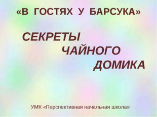 СЕКРЕТЫ ЧАЙНОГО ДОМИКА УМК «Перспективная начальная школа» «В ГОСТЯХ У БАРСУ