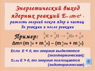 * Энергетический выход ядерных реакций Е= Δm·c² - разность энергий покоя ядер