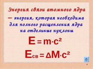 * Энергия связи атомного ядра – энергия, которая необходима для полного расще