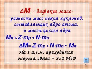 * ΔM - дефект масс- разность масс покоя нуклонов, составляющих ядро атома, и