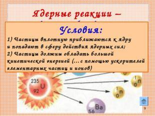 * Ядерные реакции – искусственные преобразования атомных ядер при взаимодейст