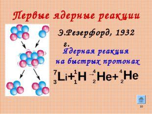 * Первые ядерные реакции Э.Резерфорд, 1932 г. Li+ H → He+ He 7 3 1 1 4 4 2 2