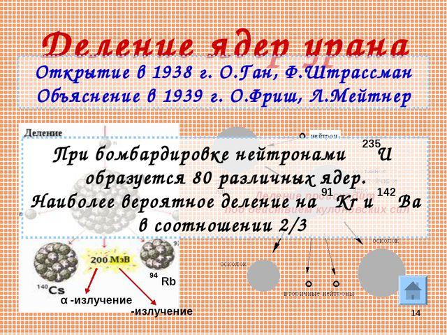 * Деление ядер урана Открытие в 1938 г. О.Ган, Ф.Штрассман Объяснение в 1939...