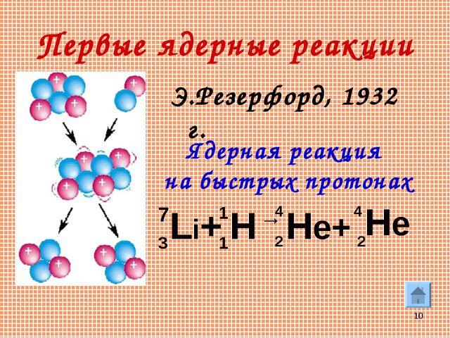 * Первые ядерные реакции Э.Резерфорд, 1932 г. Li+ H → He+ He 7 3 1 1 4 4 2 2...