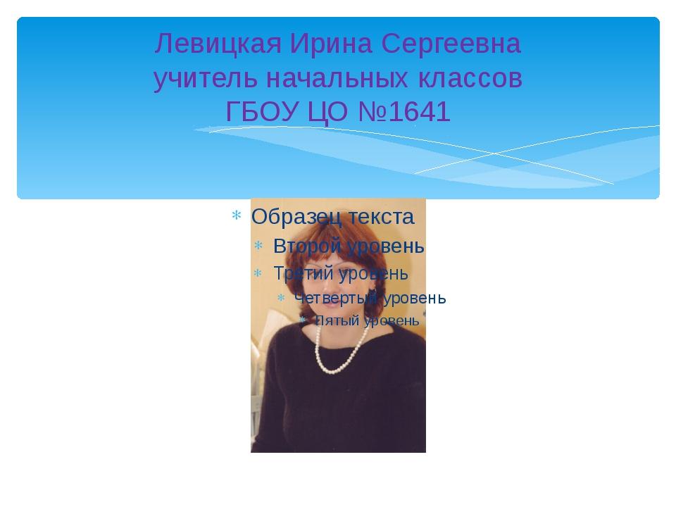 Левицкая Ирина Сергеевна учитель начальных классов ГБОУ ЦО №1641