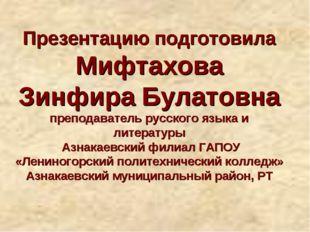 Презентацию подготовила Мифтахова Зинфира Булатовна преподаватель русского яз