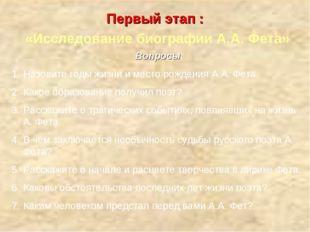 Первый этап : «Исследование биографии А.А. Фета» Вопросы: Назовите годы жизни