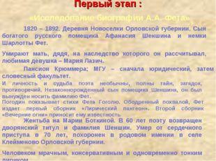 Первый этап : «Исследование биографии А.А. Фета» 1820 – 1892. Деревня Новосе