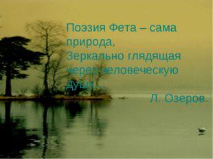 Поэзия Фета – сама природа, Зеркально глядящая через человеческую душу… Л. Оз