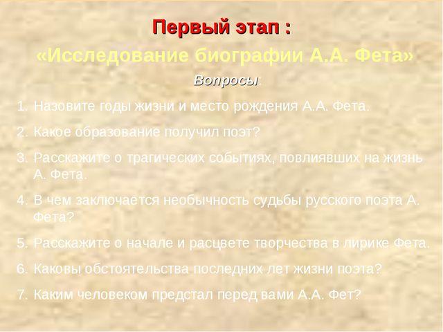 Первый этап : «Исследование биографии А.А. Фета» Вопросы: Назовите годы жизни...