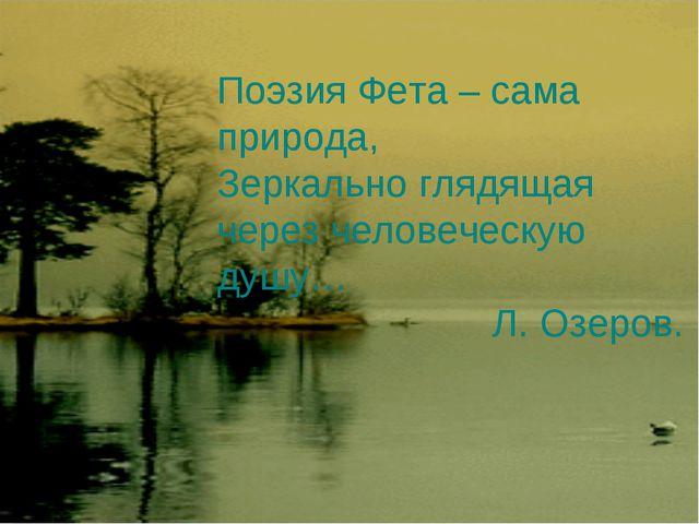 Поэзия Фета – сама природа, Зеркально глядящая через человеческую душу… Л. Оз...