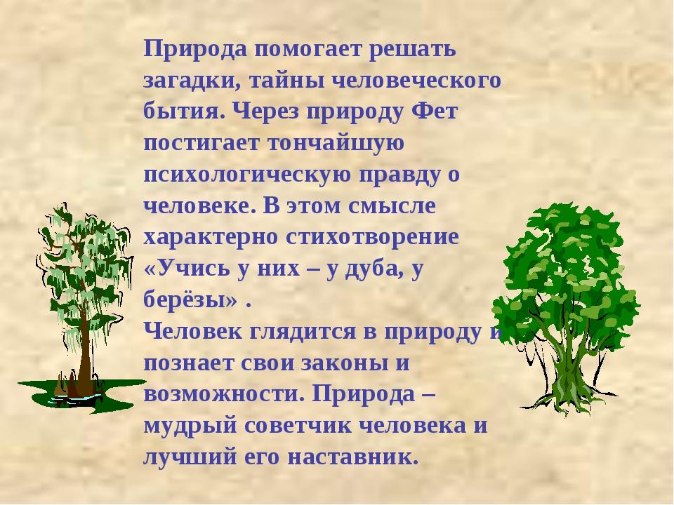 Природа помогает решать загадки, тайны человеческого бытия. Через природу Фет...