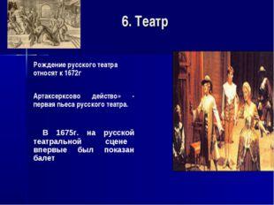 6. Театр Рождение русского театра относят к 1672г Артаксерксово действо» -