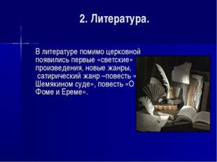2. Литература. В литературе помимо церковной появились первые «светские» про