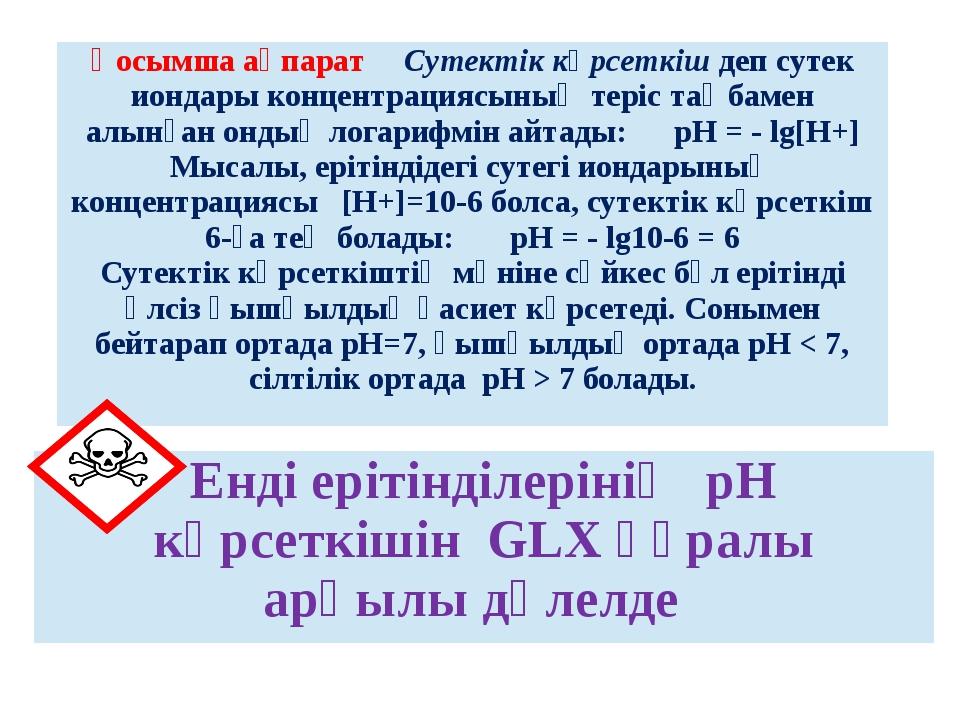 Енді ерітінділерінің рН көрсеткішін GLX құралы арқылы дәлелде Қосымша ақпарат...