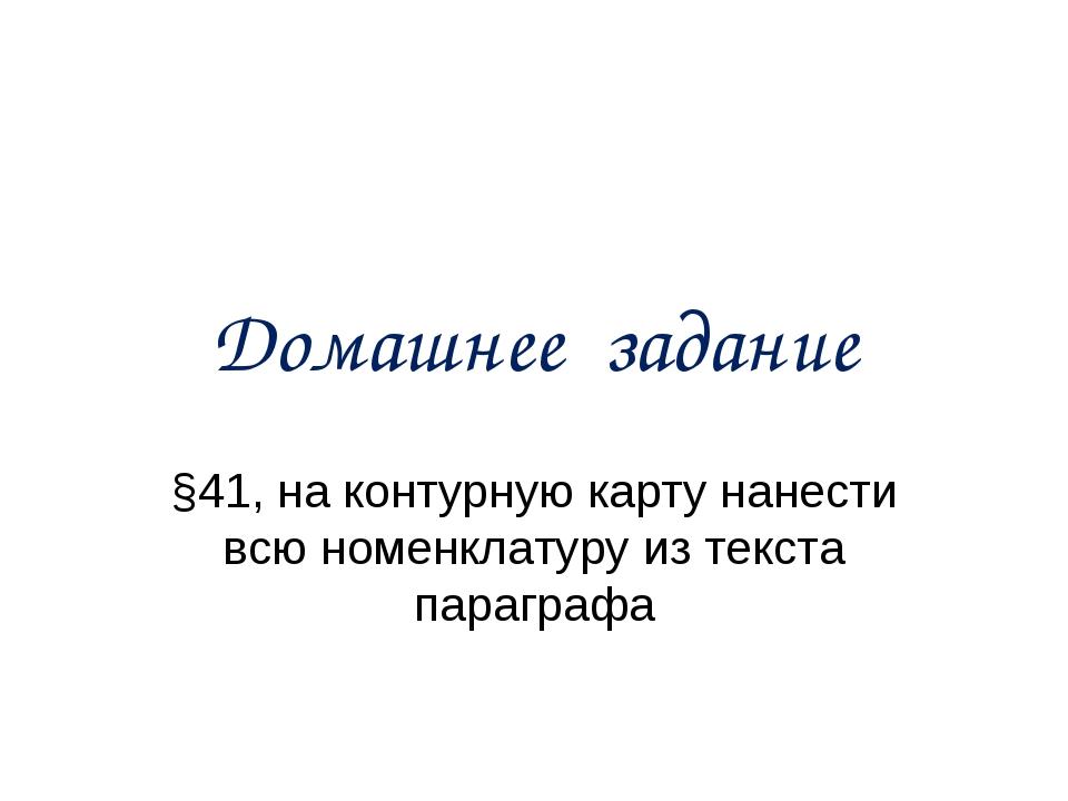 Домашнее задание §41, на контурную карту нанести всю номенклатуру из текста п...