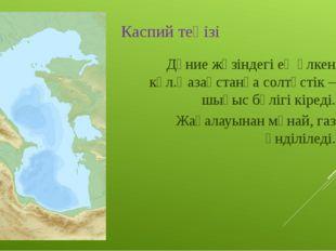 Каспий теңізі Дүние жүзіндегі ең үлкен көл.Қазақстанға солтүстік –шығыс бөліг