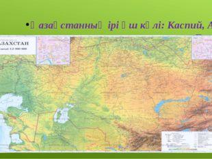 Қазақстанның ірі үш көлі: Каспий, Арал, Балқаш