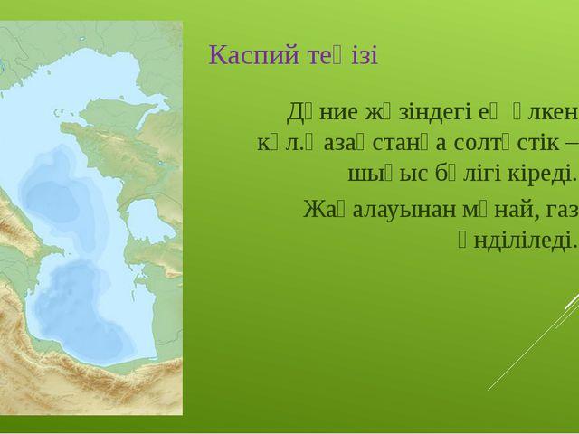 Каспий теңізі Дүние жүзіндегі ең үлкен көл.Қазақстанға солтүстік –шығыс бөліг...