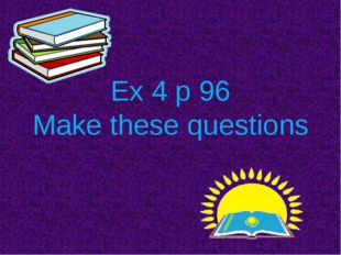 Ex 4 p 96 Make these questions