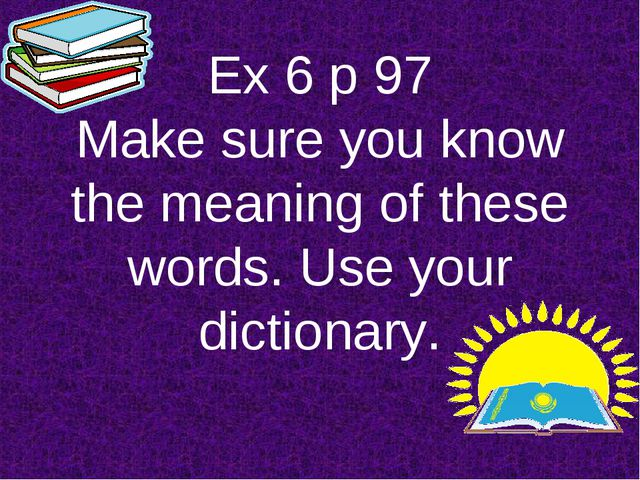 Ex 6 p 97 Make sure you know the meaning of these words. Use your dictionary.