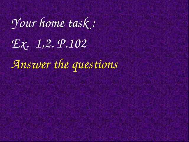 Your home task : Ex. 1,2. P.102 Answer the questions