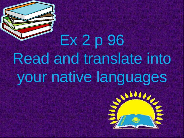 Ex 2 p 96 Read and translate into your native languages