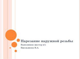 Нарезание наружной резьбы Выполнила: мастер п/о Емельянова Н.А.