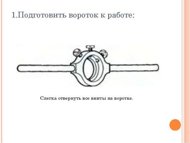1.Подготовить вороток к работе: Слегка отвернуть все винты на воротке.