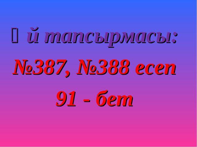 Үй тапсырмасы: №387, №388 есеп 91 - бет