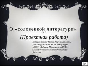 О «соловецкой литературе» (Проектная работа) Хабирахманова Зиярат Абдулхалимо