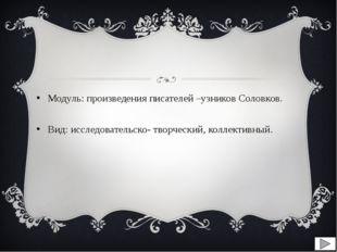 Модуль: произведения писателей –узников Соловков. Вид: исследовательско- тво