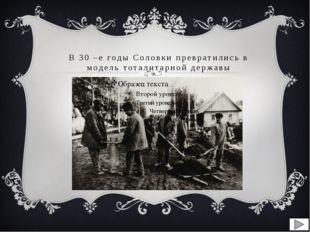 В 30 –е годы Соловки превратились в модель тоталитарной державы