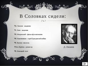 В Соловках сидели: Д. Лихачев - академик А. Баев - академик П. Флоренский – ф