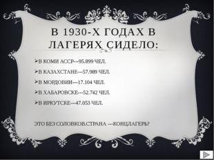 В 1930-Х ГОДАХ В ЛАГЕРЯХ СИДЕЛО: В КОМИ АССР---95.899 ЧЕЛ. В КАЗАХСТАНЕ---57.